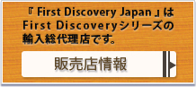 First Discovery JapanはFirst Discoveryシリーズの輸入総代理店です。販売店情報